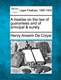 A treatise on the law of guarantees and of principal and Surety, Henry Anselm De Colyar, 1240102364