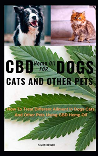 CBD Hemp Oil For Dogs Cats And Other Pets: How To Treat Different Ailment In Dogs Cats And Other Pets Using CBD Hemp Oil