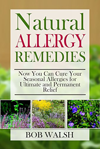 Allergy Relief: Natural Allergy Remedies - Now You Can Cure Your Seasonal Allergies for Ultimate and Permanent Relief (Cure Allergies - Learn How to Cure and Treat Allergies with Natural Remedies) by [Walsh, Bob]