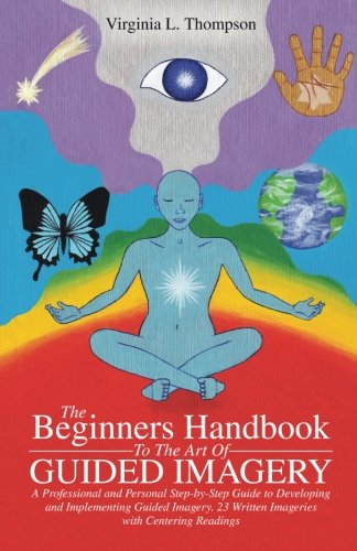 Download The Beginners Handbook To The Art Of Guided Imagery: A Professional and Personal Step-by-Step Guide to Developing and Implementing Guided Imagery. 23 Written Imageries with Centering Readings pdf