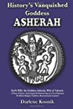History's Vanquished Goddess ASHERAH: God's Wife: the Goddess Asherah, Wife of Yahweh. Archaeological & Historical Aspects of Syro-Palestinian ... Traditions, Macrocosmically Examined, Darlene Kosnik, 0985609575