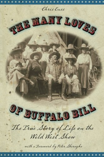 Many Loves of Buffalo Bill: The True Of Story Of Life On The Wild West Show (Buffalo Bills Wild West)