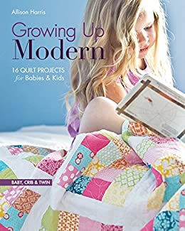 Growing Up Modern 16 Quilt Projects For Babies Kids Kindle