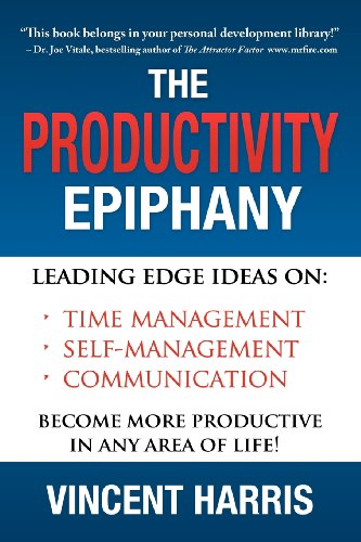 The Productivity Epiphany: Leading Edge Ideas on Time Management, Self Management, Communication and Becoming More Productive in Any Area of Life Vincent W Harris