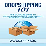 Dropshipping 101: The Ultimate Guide to Building a Location-Independent Business with 0 Capital