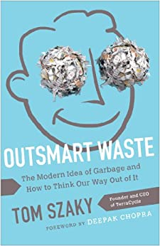 Outsmart Waste: The Modern Idea of Garbage and How to Think Our Way Out of It by [Szaky, Tom]