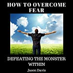 How to Overcome Fear: Defeating the Monster Within | Jason Davis