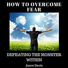 How to Overcome Fear: Defeating the Monster Within Audiobook by Jason Davis Narrated by Lily Sanabria