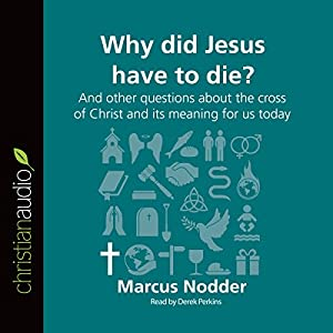 Why Did Jesus Have to Die?: And Other Questions About the Cross of Christ and Its Meaning for Us Today Audiobook
