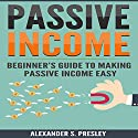 Passive Income: Beginner's Guide to Making Passive Income Easy Audiobook by Alexander S. Presley Narrated by Alex Lancer