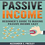 Passive Income: Beginner's Guide to Making Passive Income Easy  | Alexander S. Presley