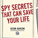 Spy Secrets That Can Save Your Life: A Former CIA Officer Reveals Safety and Survival Techniques to Keep You and Your Family Protected Audiobook by Jason Hanson Narrated by Jason Hanson