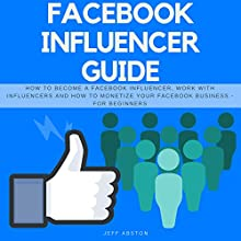 Facebook Influencer Guide: How to Become a Facebook Influencer, Work with Influencers and How to Monetize Your Facebook Business - for Beginners Audiobook by Jeff Abston Narrated by Jason Burkhead