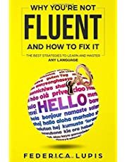 Why You're Not Fluent and How to Fix It: The Best Strategies to Learn and Master Any Language