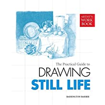 The Practical Guide to Drawing Still Life: [Artist's Workbook]