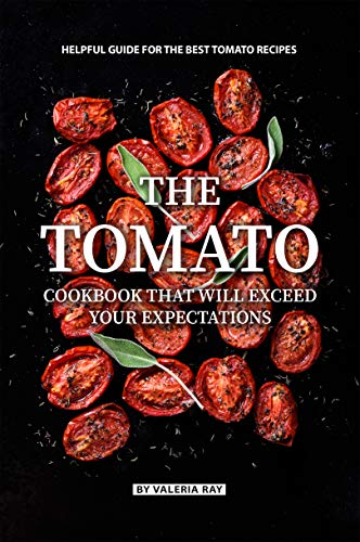 The Tomato Cookbook That Will Exceed Your Expectations: Helpful Guide for The Best Tomato Recipes