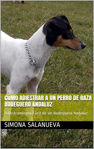 Cómo Adiestrar a Un Perro de Raza Bodeguero Andaluz  : Adiestramiento Fácil de un Bodeguero Andaluz por Simona Salanueva