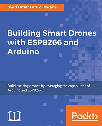 Building Smart Drones with ESP8266 and Arduino: Build exciting drones by leveraging the capabilities of Arduino and ESP8266