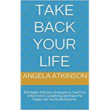 Take Back Your Life: 103 Highly-Effective Strategies to Snuff Out a Narcissist's Gaslighting and Enjoy the Happy Life You Really Deserve (Detoxifying Your Life)