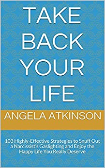 Take Back Your Life: 103 Highly-Effective Strategies to Snuff Out a Narcissist's Gaslighting and Enjoy the Happy Life You Really Deserve (Detoxifying Your Life) by [Atkinson, Angela]