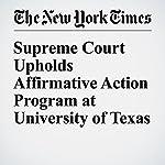 Supreme Court Upholds Affirmative Action Program at University of Texas | Adam Liptak