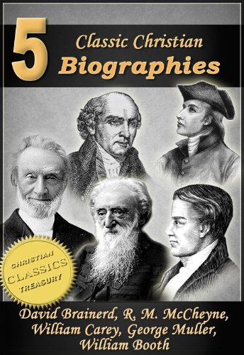 5 Classic Christian Biographies: Life of David Brainerd, Biography of Robert Murray McCheyne, Life of William Carey, George Muller of Bristol, Life of General William Booth