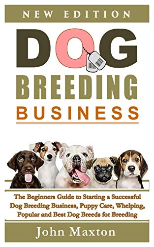 Dog Breeding Business: The Beginners Guide to Starting a Successful Dog Breeding Business, Puppy Care, Whelping, Popular and Best Dog Breeds for Breeding Dogs Profitably from Home (Dog Breeding Books)