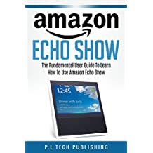 Amazon Echo Show: The Fundamental User Guide On How To Use Amazon Echo Show: (Amazon Echo show, Amazon echo, Firestick streaming device)