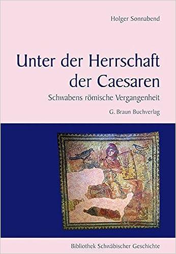 Unter der Herrschaft der Caesaren: Schwabens römische Vergangenheit