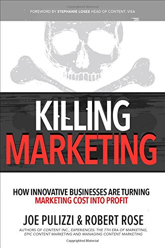 Killing Marketing: How Innovative Businesses Are Turning Marketing Cost Into Profit - Robert Rose