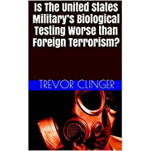 Is The United States Military's Biological Testing Worse than Foreign Terrorism?