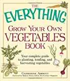 The Everything Grow Your Own Vegetables Book: Your Complete Guide to planting, tending, and harvesting vegetables (Everything Series)