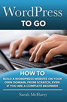 WordPress To Go - How To Build A WordPress Website On Your Own Domain, From Scratch, Even If You Are A Complete Beginner by [McHarry, Sarah]