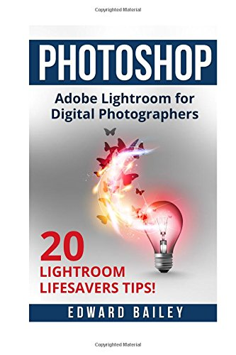 Photoshop  Adobe Lightroom: Adobe Lightroom for Digital Photographers - 20 Lightroom Lifesavers Tips! (Graphic Design, Adobe Photoshop for Beginners, Digital Photography, Creativity)