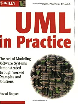 The UML in Practice: The Art of Modeling Software Systems Demonstrated Through Worked Examples and Solutions