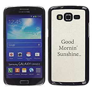 FECELL CITY // Duro Aluminio Pegatina PC Caso decorativo Funda Carcasa de Protección para Samsung Galaxy Grand 2 SM-G7102 SM-G7105 // Good Morning Sunshine Quote Text Beige