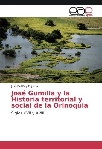Read Online José Gumilla y la Historia territorial y social de la Orinoquia: Siglos XVII y XVIII (Spanish Edition) pdf