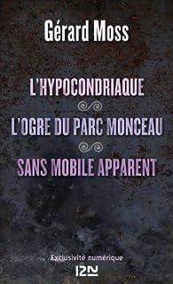 L'hypocondriaque suivi de L'ogre du parc Monceau et de Sans mobile apparent par Gérard Moss