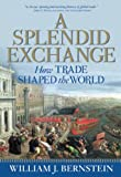 A Splendid Exchange: How Trade Shaped the World, William J. Bernstein, 0802144160