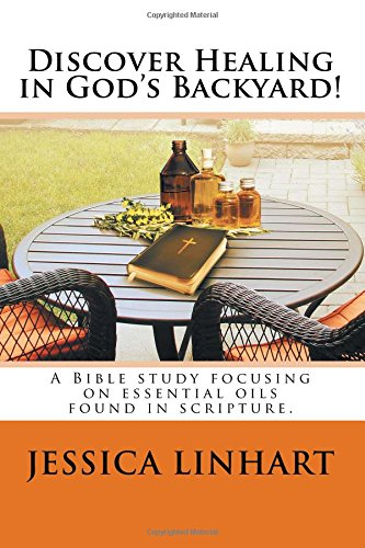 Discover Healing in God's Backyard!: A Bible study focusing on essential oils found in scripture. (Volume 2)