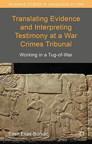 Translating Evidence and Interpreting Testimony at a War Crimes Tribunal: Working in a Tug-of-War (Palgrave Studies in Languages at War) by Ellen Elias Bursac