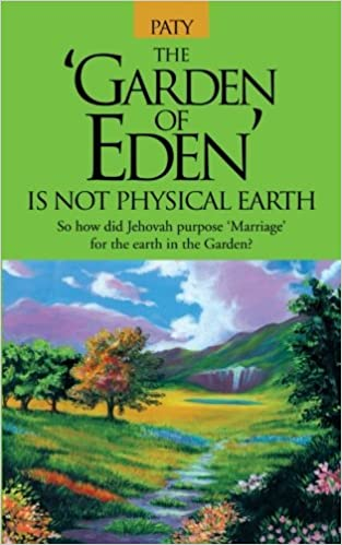 The Garden Of Eden Is Not Physical Earth So How Did Jehovah