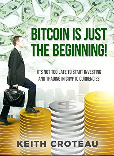 BITCOIN IS JUST THE BEGINNING: IT'S NOT TOO LATE TO START INVESTING & TRADING IN CRYPTOCURRENCIES