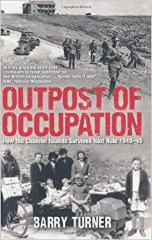 Book Outpost of Occupation: The Nazi Occupation of the Channel Islands 1940-45 by Turner, Barry (2011)