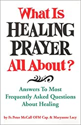 What Is Healing Prayer All About? Answers to Most Frequently Asked Questions About Healing