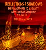 Reflections & Shadows The Insane Words To My Sanity A Poetry Book Collection Volume III