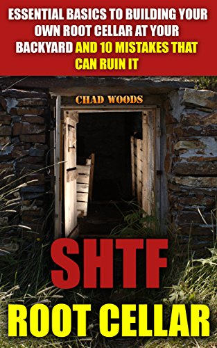 SHTF Root Cellar: Essential Basics To Building Your Own Root Cellar At Your Backyard And 10 Mistakes That Can Ruin It: (DIY Hacks & Food Storage) (Carpentry, ... DIY Sheds, Chicken Coop Designs Book 7) by [Woods, Chad]