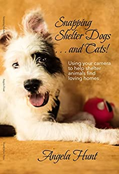 Snapping Shelter Dogs . . . and Cats!: Using your camera to help shelter animals find loving homes by [Hunt, Angela]