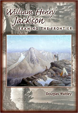 William Henry Jackson: Framing the Frontier: Douglas Waitley ...