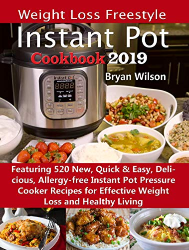 Weight Loss Freestyle Instant Pot Cookbook 2019: Featuring 520 New, Quick & Easy, Delicious, Allergy-free Instant Pot Pressure Cooker Recipes for Effective Weight Loss and Healthy Living by Bryan Wilson